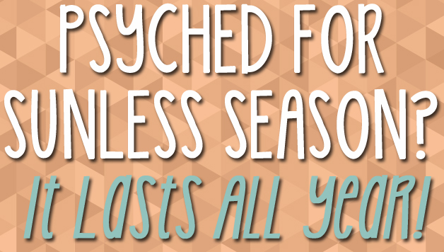 Psyched  for Sunless Season? It Lasts All Year!